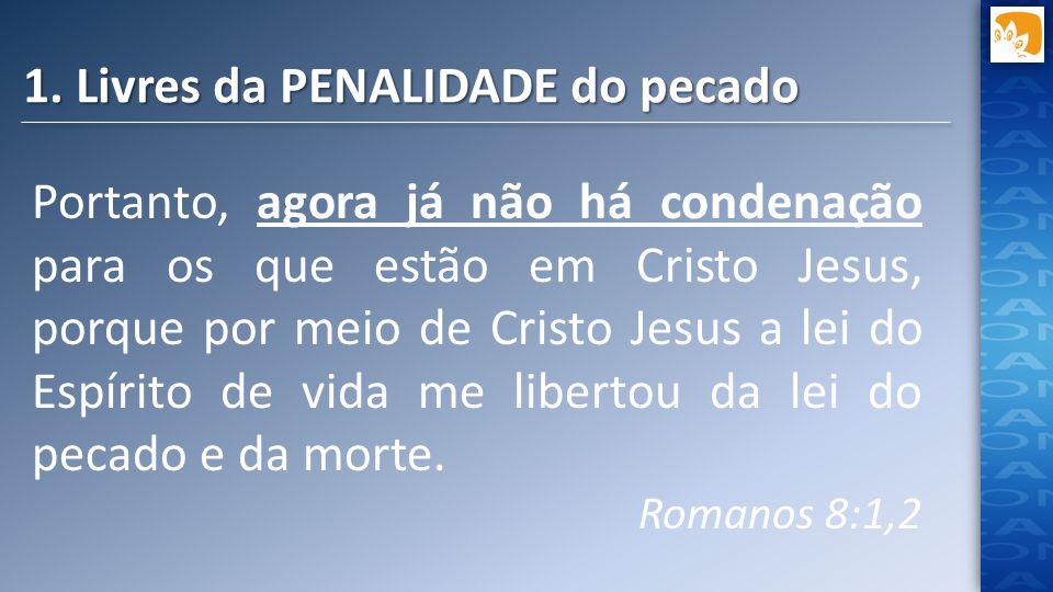 1. Livres da PENALIDADE do pecado Portanto, agora já não há condenação para os que estão em Cristo Jesus, porque por meio de Cristo Jesus a lei do Esp