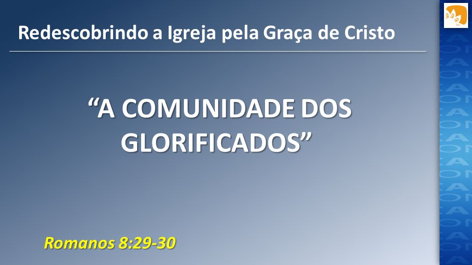 """A COMUNIDADE DOS GLORIFICADOS"" ""A COMUNIDADE DOS GLORIFICADOS"" Redescobrindo a Igreja pela Graça de Cristo Romanos 8:29-30"