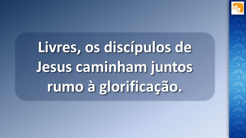 Livres, os discípulos de Jesus caminham juntos rumo à glorificação.