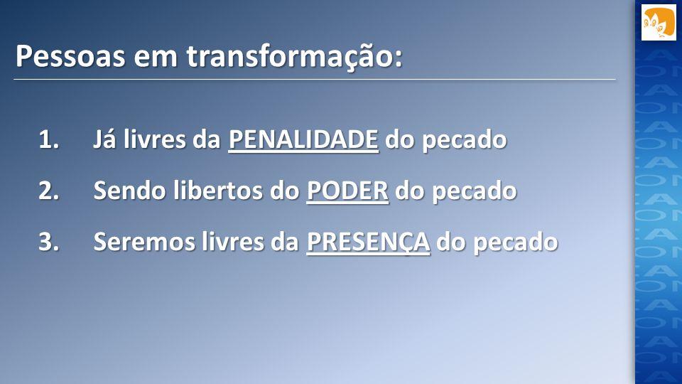 Pessoas em transformação: 1.Já livres da PENALIDADE do pecado 2.Sendo libertos do PODER do pecado 3.Seremos livres da PRESENÇA do pecado