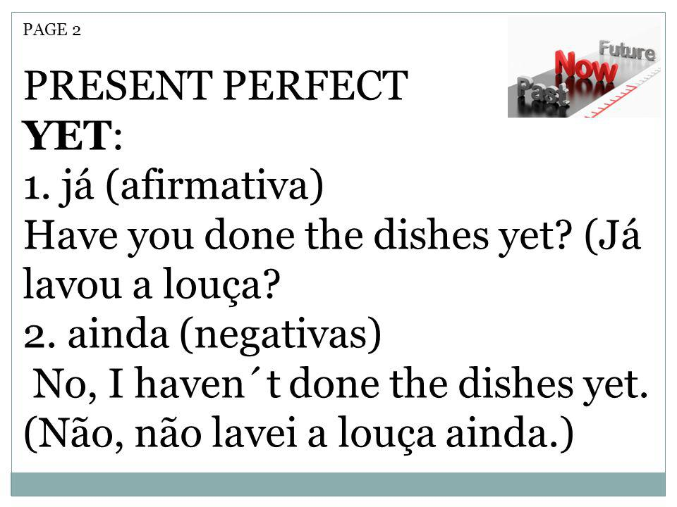PAGE 2 PRESENT PERFECT YET: 1. já (afirmativa) Have you done the dishes yet? (Já lavou a louça? 2. ainda (negativas) No, I haven´t done the dishes yet