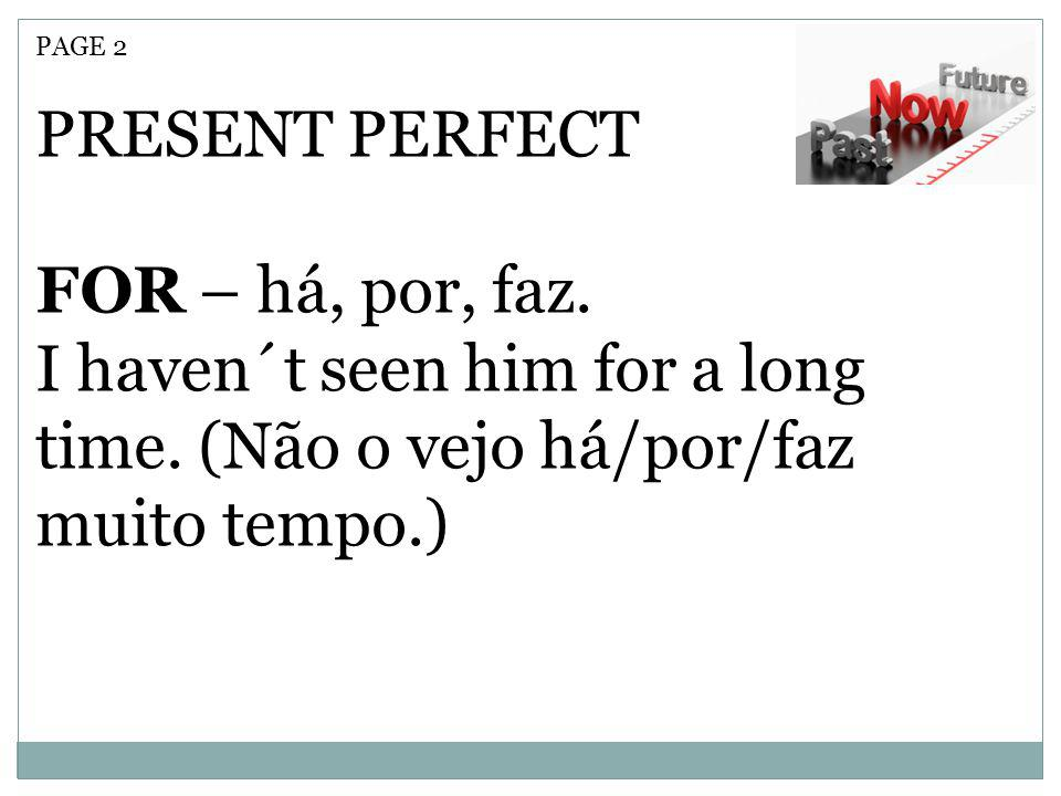 PAGE 2 PRESENT PERFECT FOR – há, por, faz. I haven´t seen him for a long time. (Não o vejo há/por/faz muito tempo.)