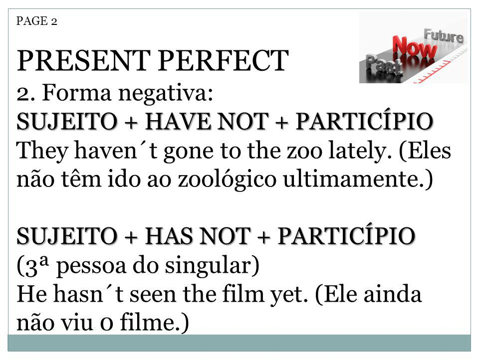 PAGE 2 PRESENT PERFECT 2. Forma negativa: SUJEITO + HAVE NOT + PARTICÍPIO They haven´t gone to the zoo lately. (Eles não têm ido ao zoológico ultimame