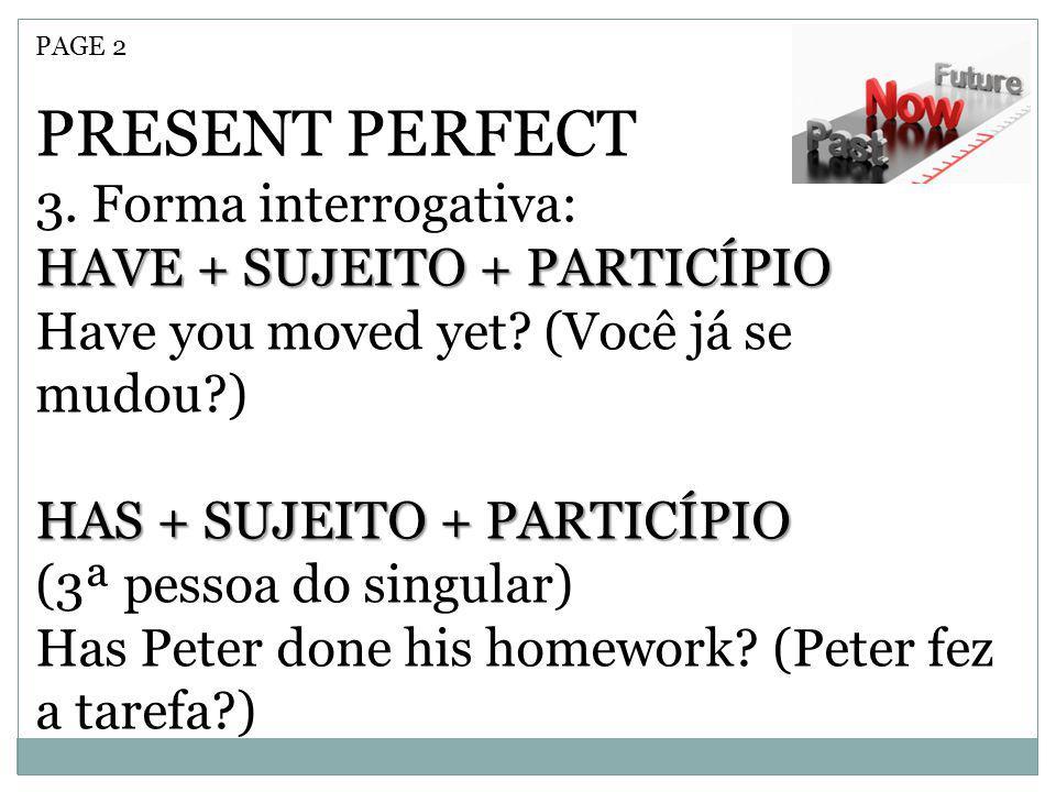 PAGE 2 PRESENT PERFECT 3. Forma interrogativa: HAVE + SUJEITO + PARTICÍPIO Have you moved yet? (Você já se mudou?) HAS + SUJEITO + PARTICÍPIO (3ª pess