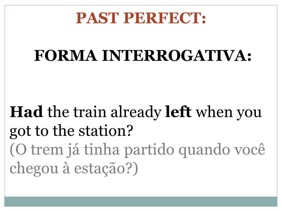 PAST PERFECT: FORMA INTERROGATIVA: Had the train already left when you got to the station? (O trem já tinha partido quando você chegou à estação?)