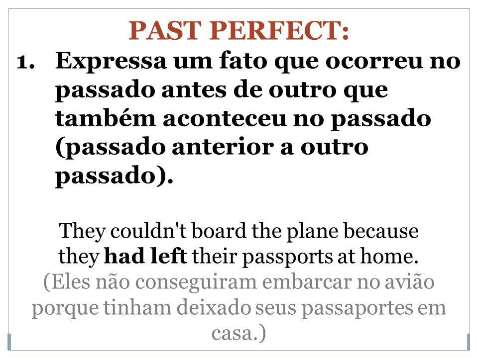PAST PERFECT: 1.Expressa um fato que ocorreu no passado antes de outro que também aconteceu no passado (passado anterior a outro passado). They couldn
