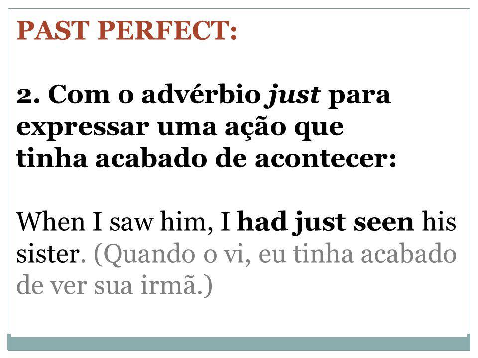 PAST PERFECT: 2. Com o advérbio just para expressar uma ação que tinha acabado de acontecer: When I saw him, I had just seen his sister. (Quando o vi,