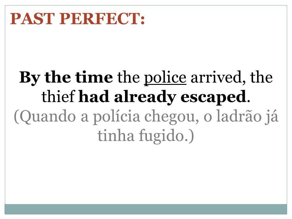PAST PERFECT: By the time the police arrived, the thief had already escaped. (Quando a polícia chegou, o ladrão já tinha fugido.)