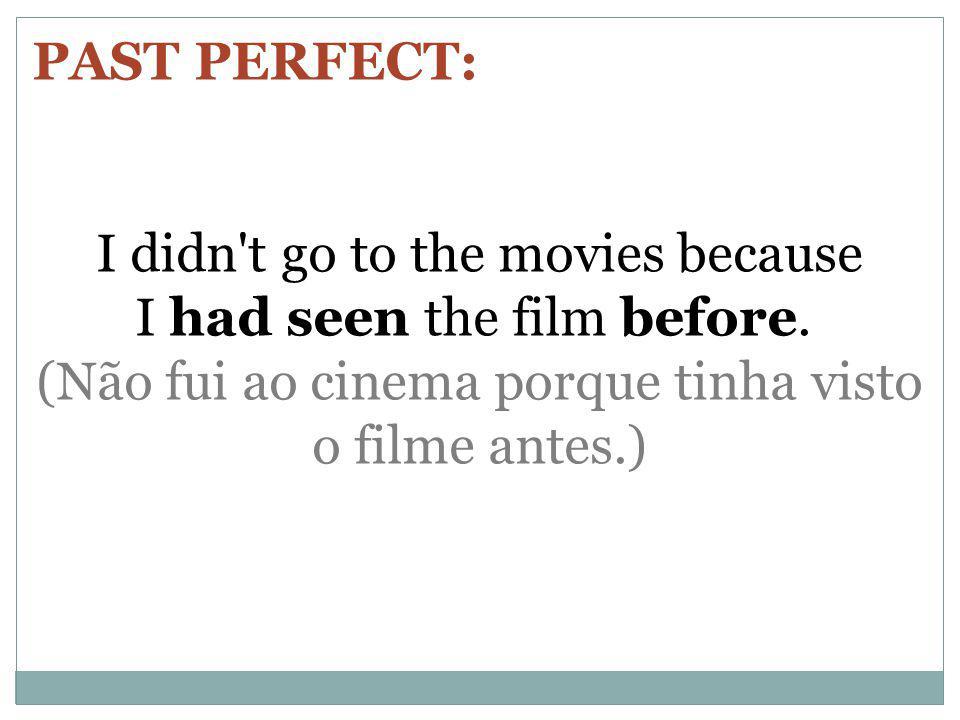 PAST PERFECT: I didn't go to the movies because I had seen the film before. (Não fui ao cinema porque tinha visto o filme antes.)
