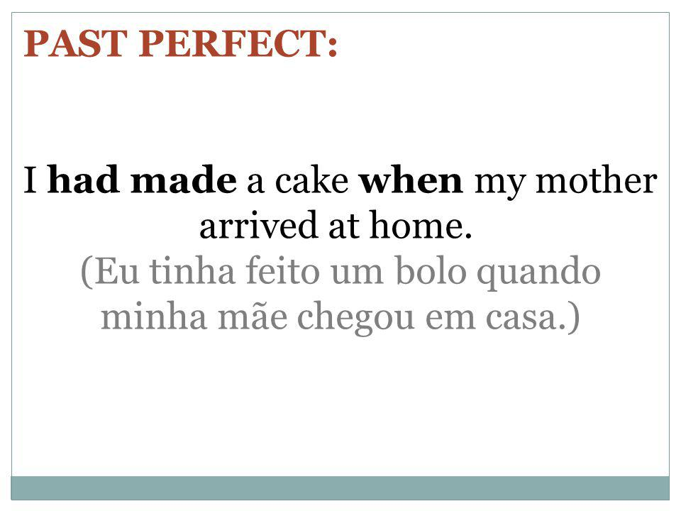 PAST PERFECT: I had made a cake when my mother arrived at home.
