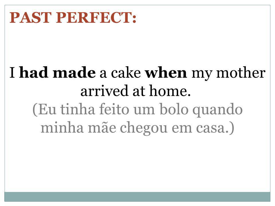 PAST PERFECT: I had made a cake when my mother arrived at home. (Eu tinha feito um bolo quando minha mãe chegou em casa.)
