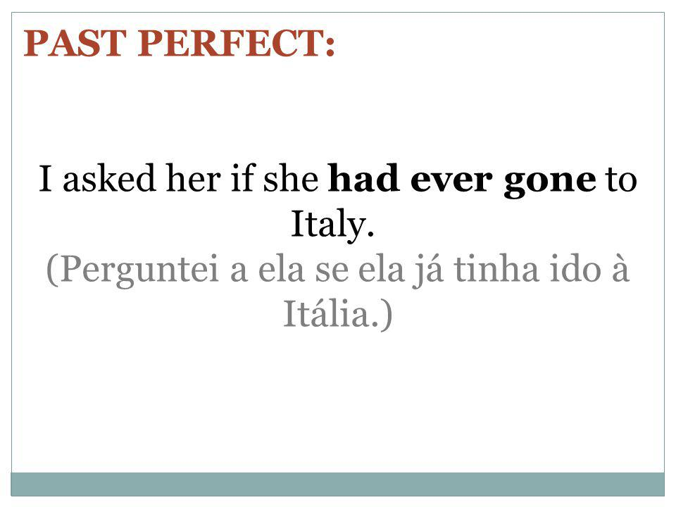 PAST PERFECT: I asked her if she had ever gone to Italy. (Perguntei a ela se ela já tinha ido à Itália.)