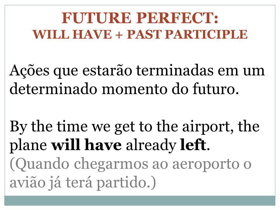 FUTURE PERFECT: WILL HAVE + PAST PARTICIPLE Ações que estarão terminadas em um determinado momento do futuro. By the time we get to the airport, the p