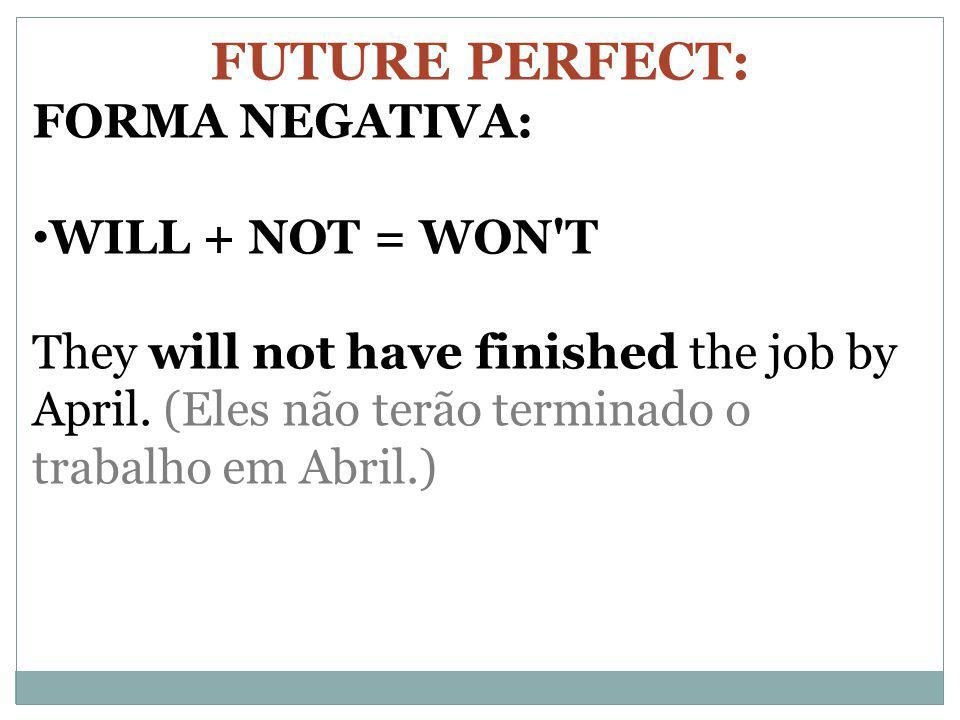 FUTURE PERFECT: FORMA NEGATIVA: WILL + NOT = WON'T They will not have finished the job by April. (Eles não terão terminado o trabalho em Abril.)