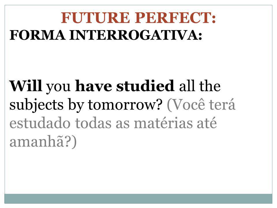 FUTURE PERFECT: FORMA INTERROGATIVA: Will you have studied all the subjects by tomorrow? (Você terá estudado todas as matérias até amanhã?)