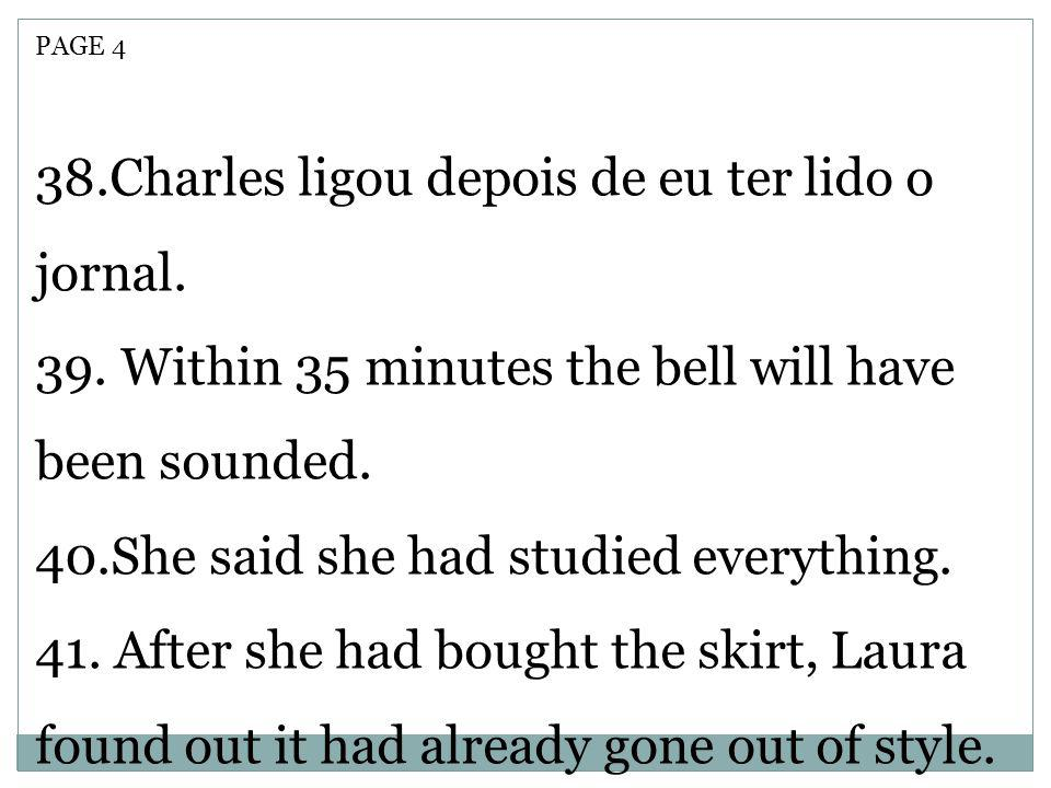 PAGE 4 38.Charles ligou depois de eu ter lido o jornal. 39. Within 35 minutes the bell will have been sounded. 40.She said she had studied everything.