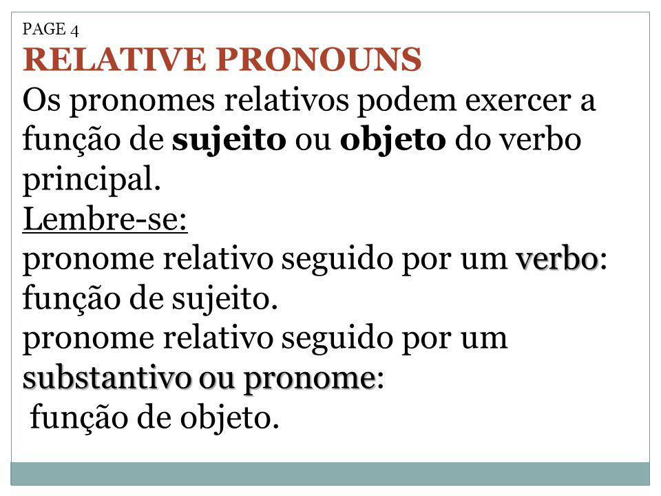 PAGE 4 RELATIVE PRONOUNS Os pronomes relativos podem exercer a função de sujeito ou objeto do verbo principal. Lembre-se: verbo pronome relativo segui