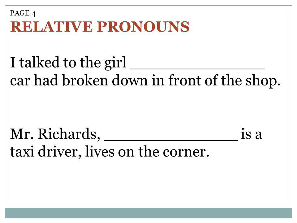 PAGE 4 RELATIVE PRONOUNS I talked to the girl ______________ car had broken down in front of the shop.