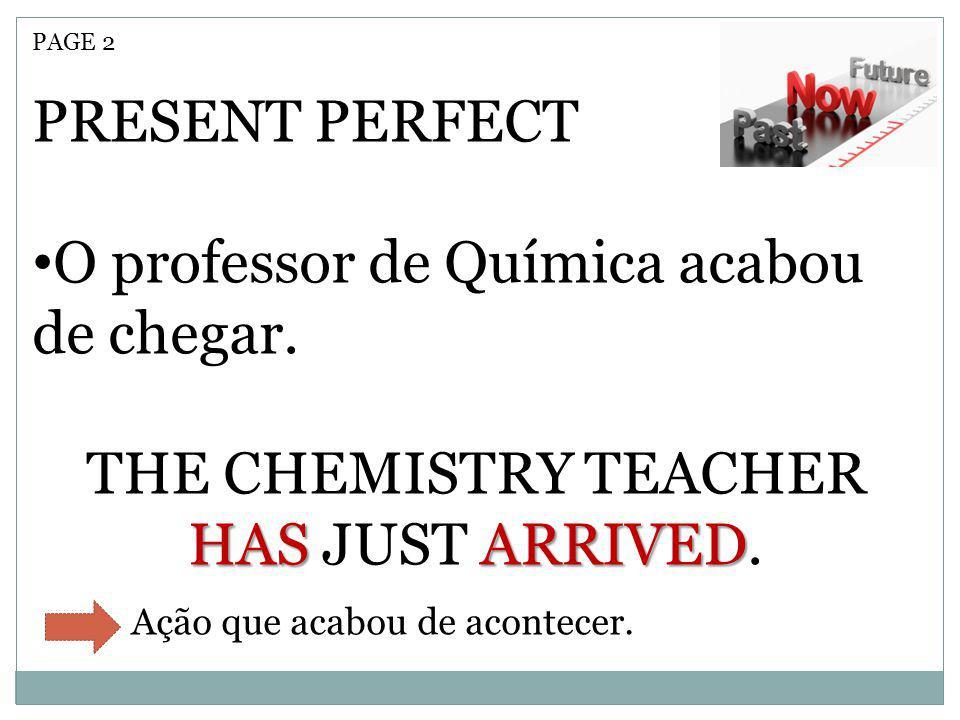 PAGE 2 PRESENT PERFECT O professor de Química acabou de chegar. HASARRIVED THE CHEMISTRY TEACHER HAS JUST ARRIVED. Ação que acabou de acontecer.