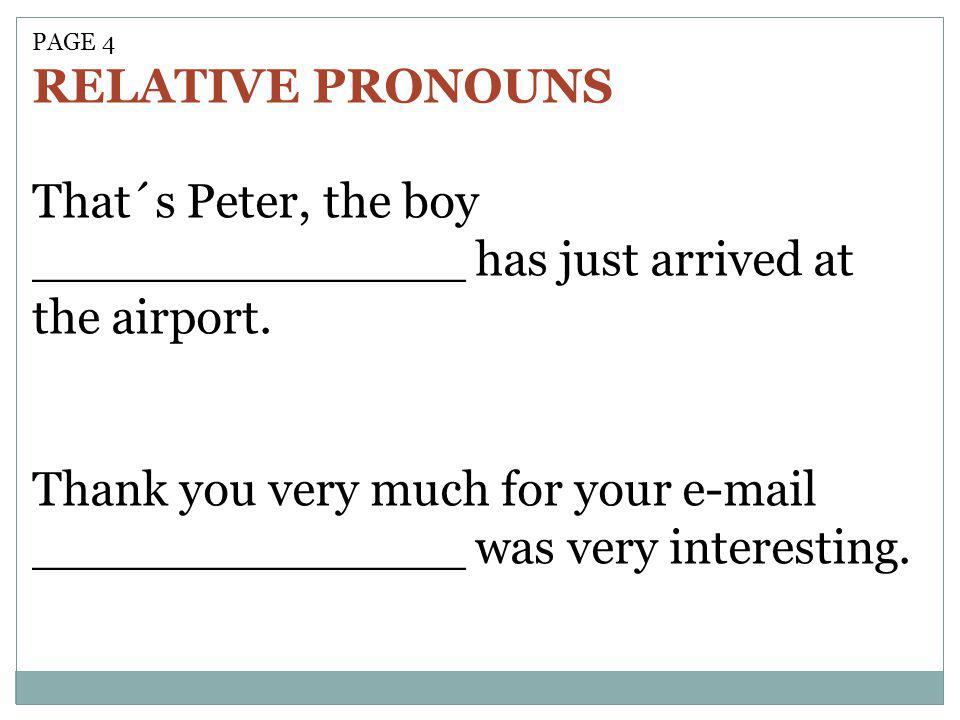PAGE 4 RELATIVE PRONOUNS That´s Peter, the boy ______________ has just arrived at the airport. Thank you very much for your e-mail ______________ was