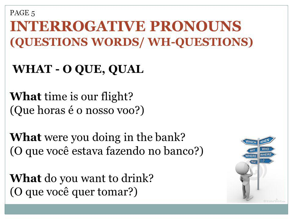 PAGE 5 INTERROGATIVE PRONOUNS (QUESTIONS WORDS/ WH-QUESTIONS) WHAT - O QUE, QUAL What time is our flight? (Que horas é o nosso voo?) What were you doi