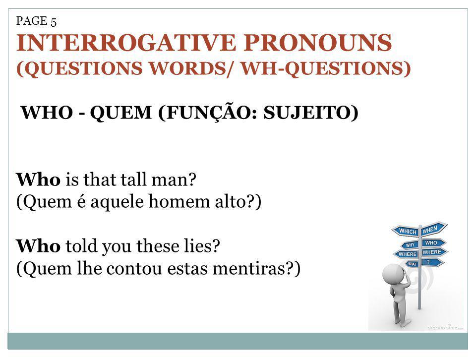 PAGE 5 INTERROGATIVE PRONOUNS (QUESTIONS WORDS/ WH-QUESTIONS) WHO - QUEM (FUNÇÃO: SUJEITO) Who is that tall man? (Quem é aquele homem alto?) Who told