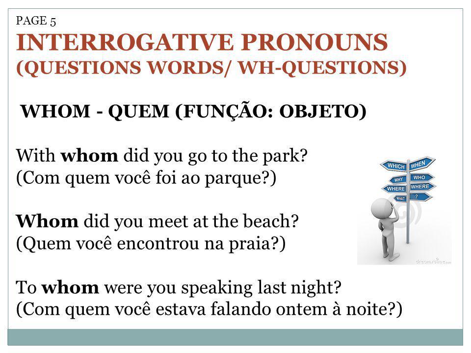 PAGE 5 INTERROGATIVE PRONOUNS (QUESTIONS WORDS/ WH-QUESTIONS) WHOM - QUEM (FUNÇÃO: OBJETO) With whom did you go to the park? (Com quem você foi ao par