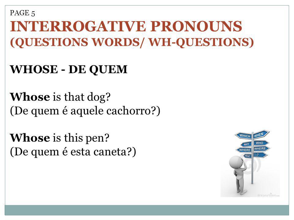 PAGE 5 INTERROGATIVE PRONOUNS (QUESTIONS WORDS/ WH-QUESTIONS) WHOSE - DE QUEM Whose is that dog? (De quem é aquele cachorro?) Whose is this pen? (De q
