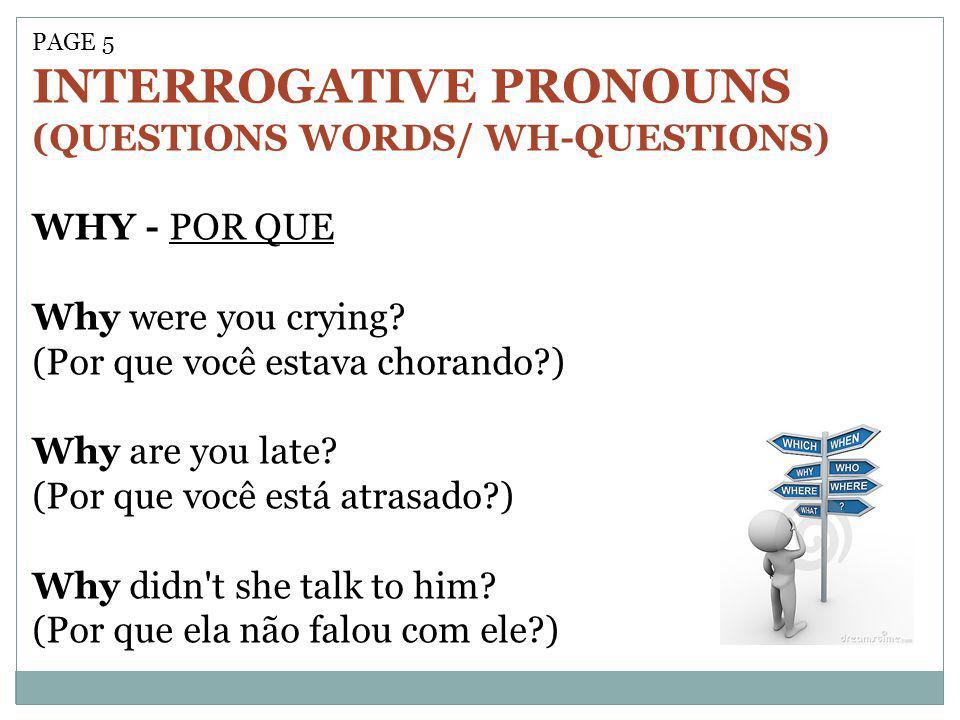 PAGE 5 INTERROGATIVE PRONOUNS (QUESTIONS WORDS/ WH-QUESTIONS) WHY - POR QUE Why were you crying? (Por que você estava chorando?) Why are you late? (Po