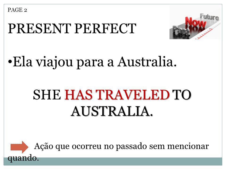 PAGE 2 PRESENT PERFECT Ela viajou para a Australia. HAS TRAVELED TO AUSTRALIA. SHE HAS TRAVELED TO AUSTRALIA. Ação que ocorreu no passado sem menciona