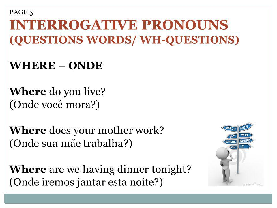 PAGE 5 INTERROGATIVE PRONOUNS (QUESTIONS WORDS/ WH-QUESTIONS) WHERE – ONDE Where do you live? (Onde você mora?) Where does your mother work? (Onde sua