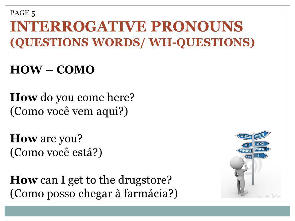 PAGE 5 INTERROGATIVE PRONOUNS (QUESTIONS WORDS/ WH-QUESTIONS) HOW – COMO How do you come here? (Como você vem aqui?) How are you? (Como você está?) Ho