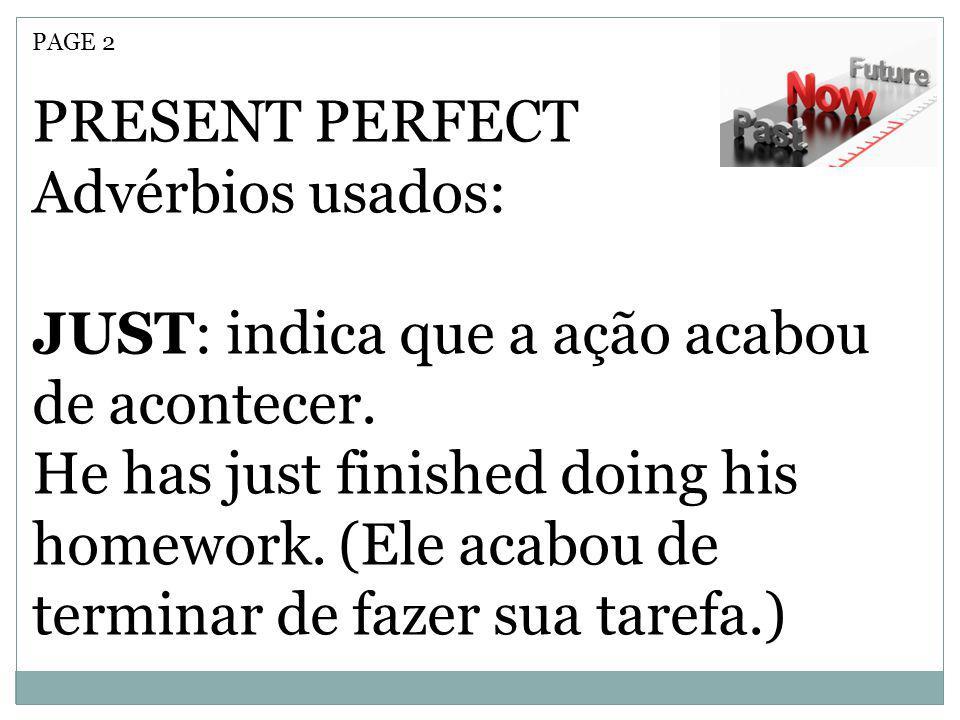 PAGE 2 PRESENT PERFECT Advérbios usados: JUST: indica que a ação acabou de acontecer. He has just finished doing his homework. (Ele acabou de terminar