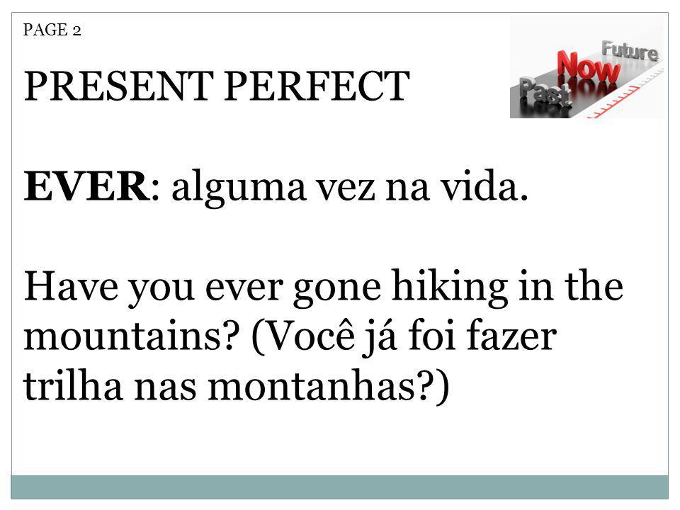 PAGE 2 PRESENT PERFECT EVER: alguma vez na vida. Have you ever gone hiking in the mountains? (Você já foi fazer trilha nas montanhas?)
