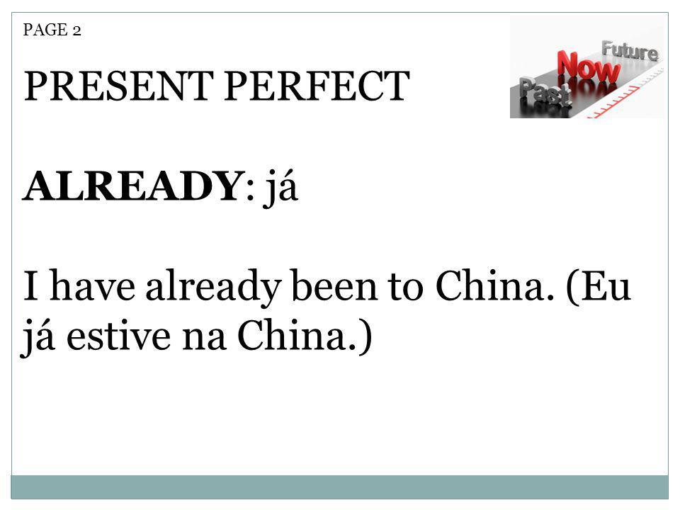PAGE 2 PRESENT PERFECT ALREADY: já I have already been to China. (Eu já estive na China.)
