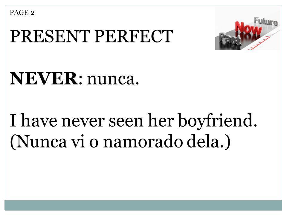 PAGE 2 PRESENT PERFECT NEVER: nunca. I have never seen her boyfriend. (Nunca vi o namorado dela.)