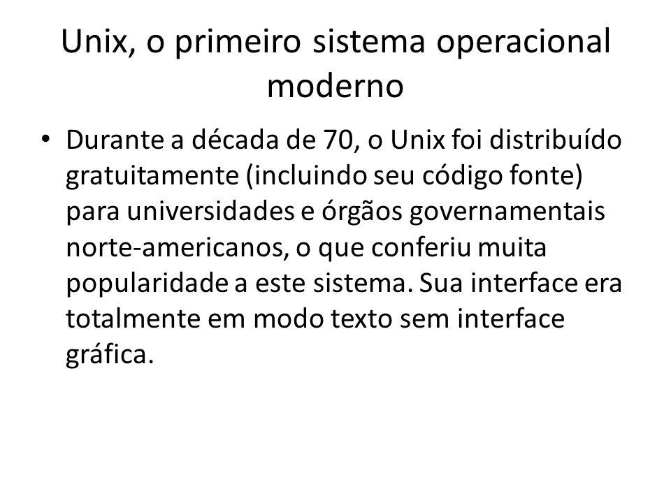 Unix, o primeiro sistema operacional moderno Durante a década de 70, o Unix foi distribuído gratuitamente (incluindo seu código fonte) para universidades e órgãos governamentais norte-americanos, o que conferiu muita popularidade a este sistema.