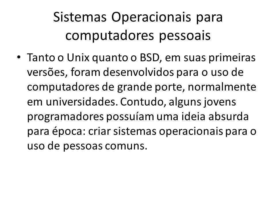 Sistemas Operacionais para computadores pessoais Tanto o Unix quanto o BSD, em suas primeiras versões, foram desenvolvidos para o uso de computadores de grande porte, normalmente em universidades.