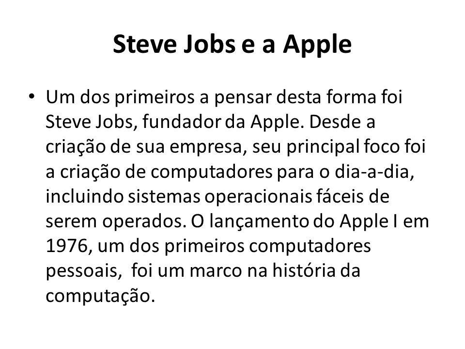 Steve Jobs e a Apple Um dos primeiros a pensar desta forma foi Steve Jobs, fundador da Apple. Desde a criação de sua empresa, seu principal foco foi a