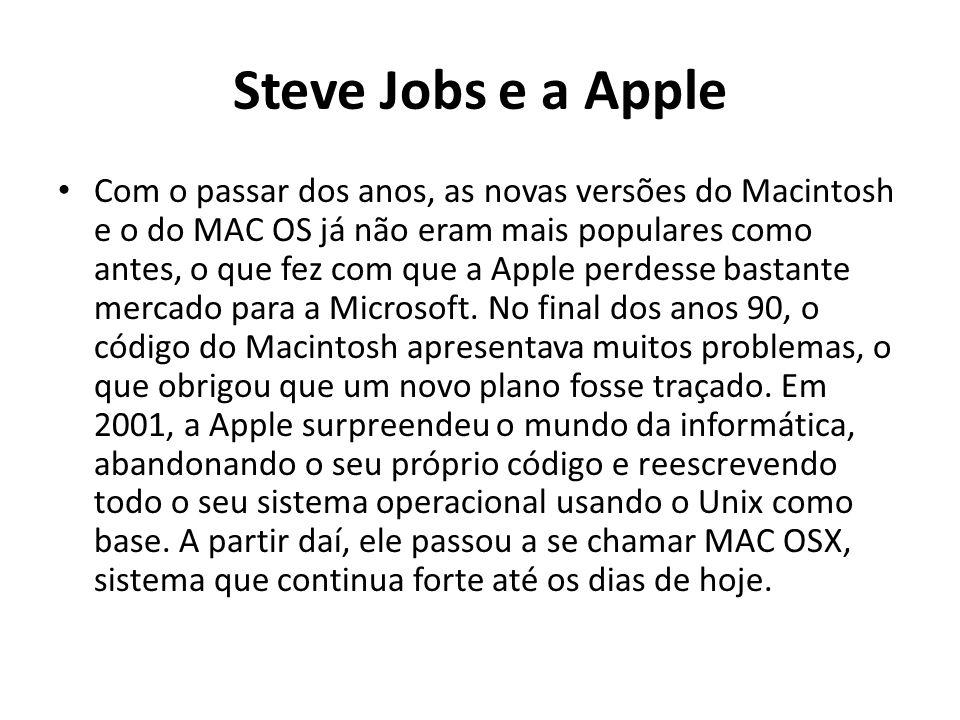 Steve Jobs e a Apple Com o passar dos anos, as novas versões do Macintosh e o do MAC OS já não eram mais populares como antes, o que fez com que a Apple perdesse bastante mercado para a Microsoft.