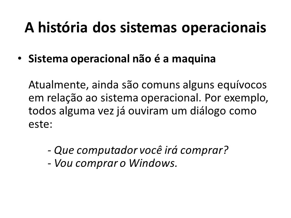 A história dos sistemas operacionais Sistema operacional não é a maquina Atualmente, ainda são comuns alguns equívocos em relação ao sistema operacion