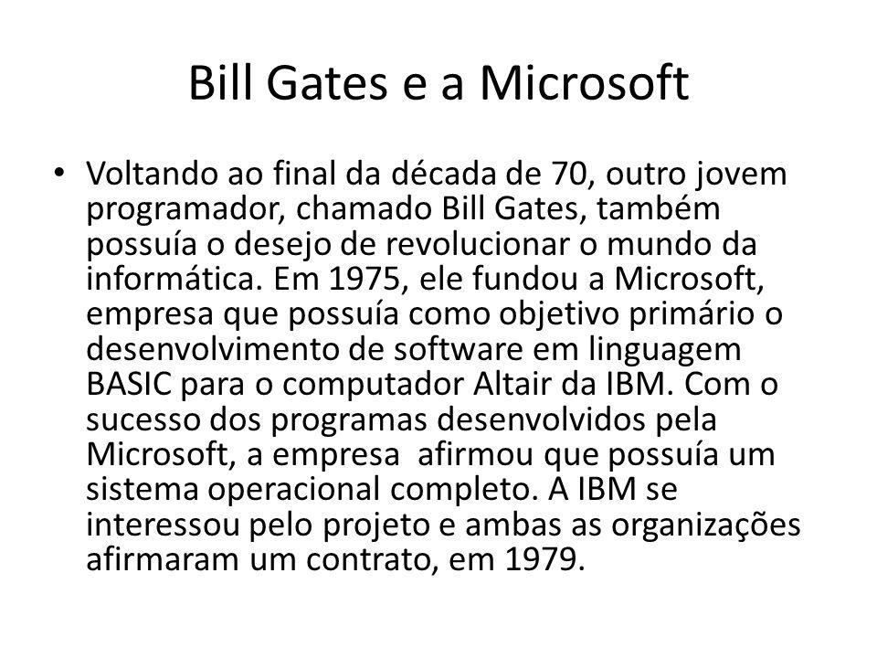 Bill Gates e a Microsoft Voltando ao final da década de 70, outro jovem programador, chamado Bill Gates, também possuía o desejo de revolucionar o mundo da informática.