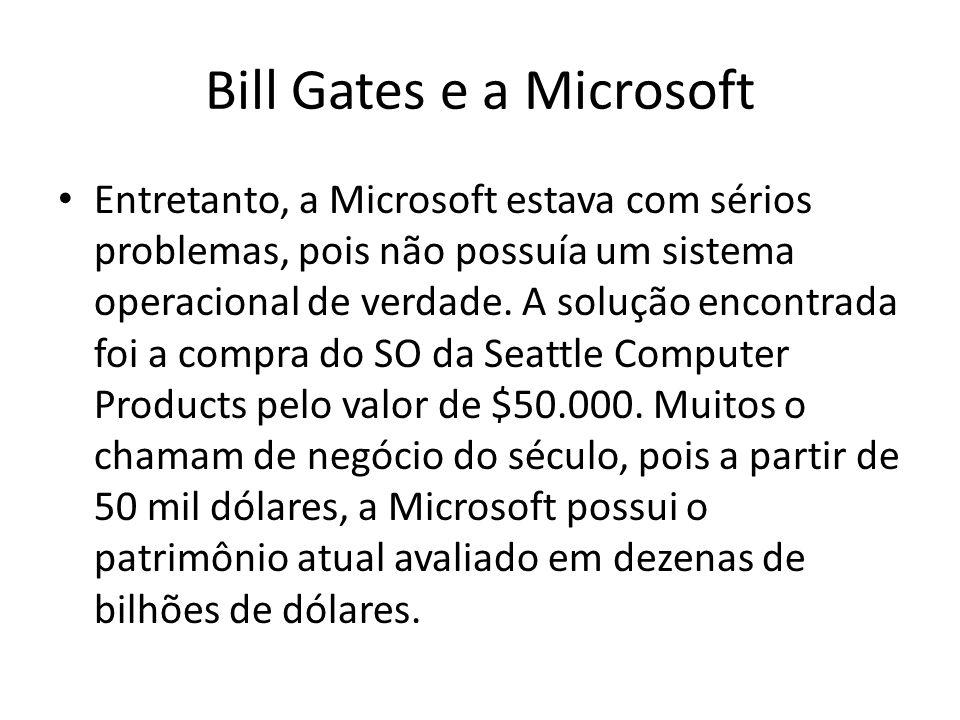 Bill Gates e a Microsoft Entretanto, a Microsoft estava com sérios problemas, pois não possuía um sistema operacional de verdade. A solução encontrada
