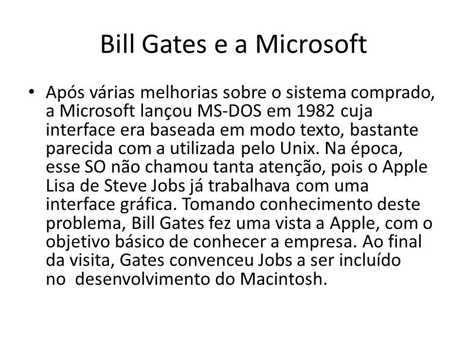 Bill Gates e a Microsoft Após várias melhorias sobre o sistema comprado, a Microsoft lançou MS-DOS em 1982 cuja interface era baseada em modo texto, bastante parecida com a utilizada pelo Unix.