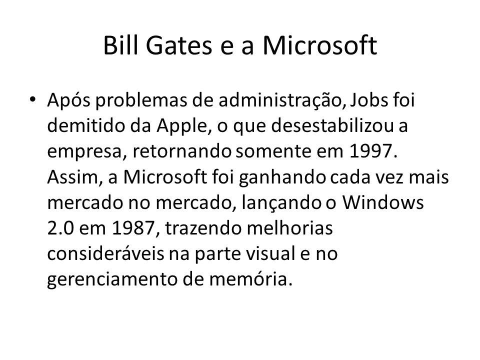 Bill Gates e a Microsoft Após problemas de administração, Jobs foi demitido da Apple, o que desestabilizou a empresa, retornando somente em 1997. Assi