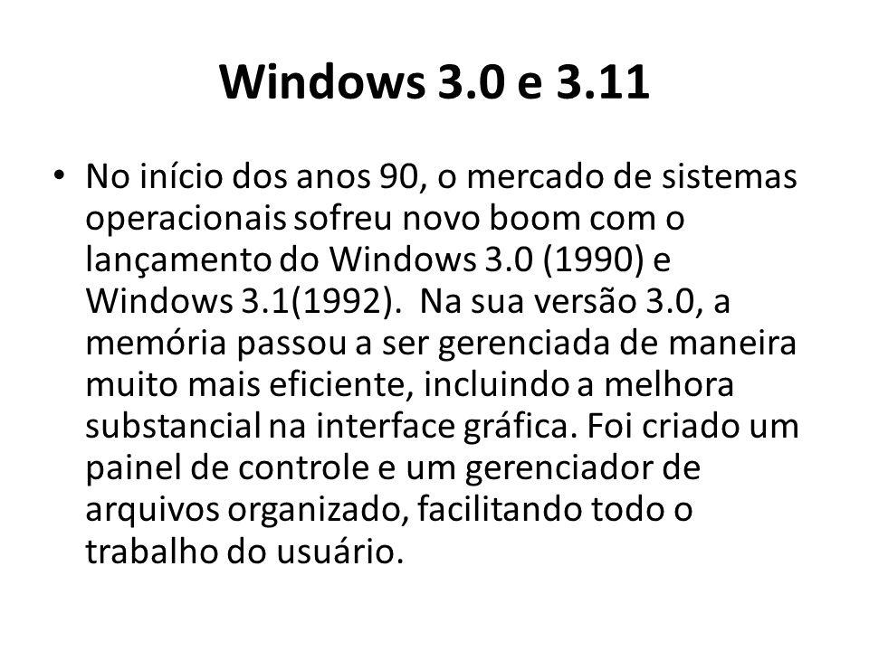 Windows 3.0 e 3.11 No início dos anos 90, o mercado de sistemas operacionais sofreu novo boom com o lançamento do Windows 3.0 (1990) e Windows 3.1(1992).