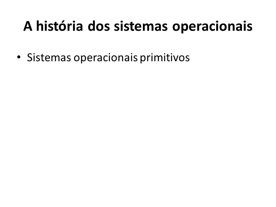 Máquinas que não usavam SO A primeira geração da computação moderna (1945-1955) não trabalhava com o conceito de sistema operacional propriamente dito, visto que as operações eram setadas através de hardware.