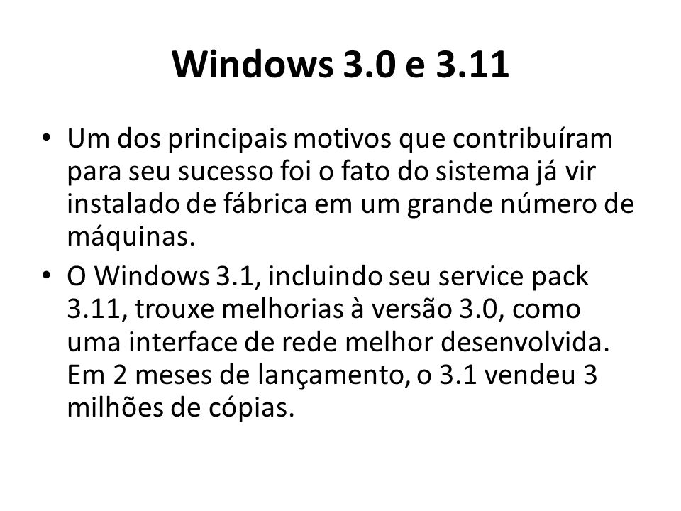 Windows 3.0 e 3.11 Um dos principais motivos que contribuíram para seu sucesso foi o fato do sistema já vir instalado de fábrica em um grande número de máquinas.