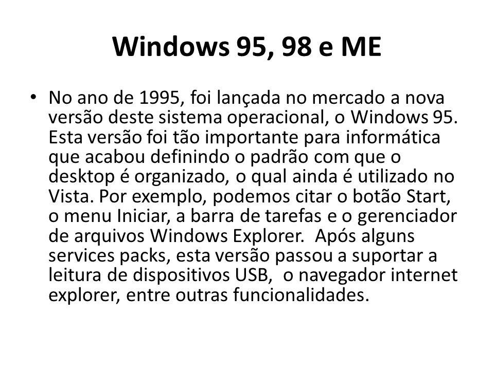 Windows 95, 98 e ME No ano de 1995, foi lançada no mercado a nova versão deste sistema operacional, o Windows 95. Esta versão foi tão importante para