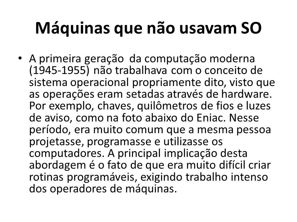 Máquinas que não usavam SO A primeira geração da computação moderna (1945-1955) não trabalhava com o conceito de sistema operacional propriamente dito
